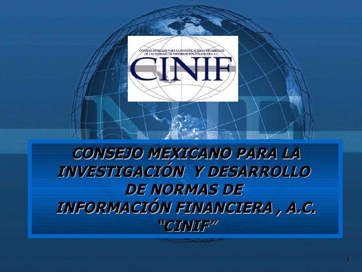 """CONSEJO MEXICANO PARA LA INVESTIGACIÓN  Y DESARROLLO  DE NORMAS DE  INFORMACIÓN FINANCIERA , A.C. """" CINIF"""""""