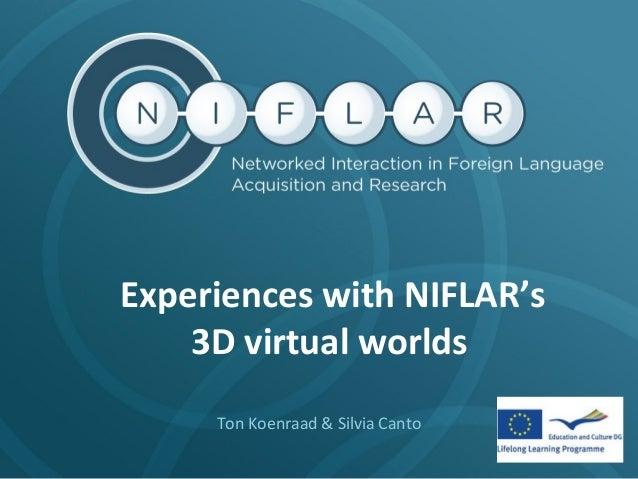Experiences with NIFLAR's 3D virtual worlds Ton Koenraad & Silvia Canto