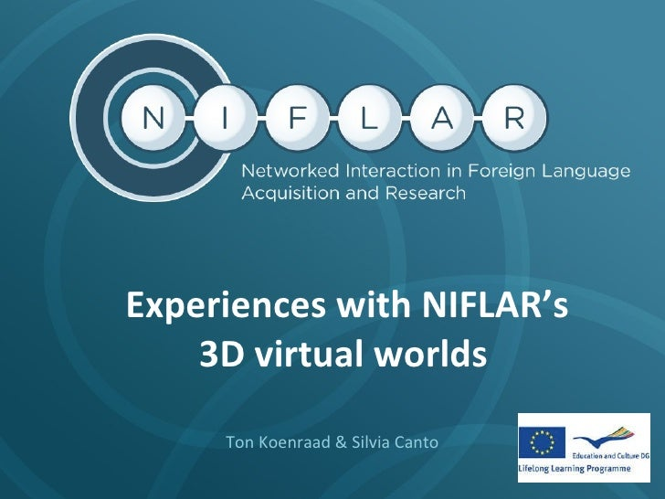 Experiences with NIFLAR's  3D virtual worlds  Ton Koenraad & Silvia Canto