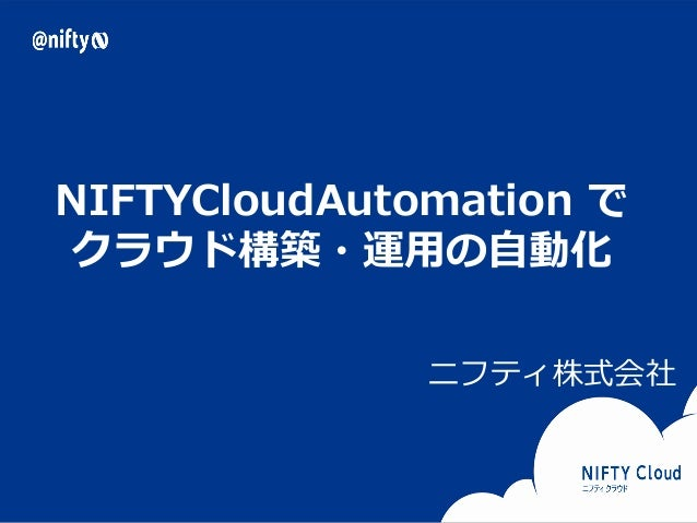 Copyright © NIFTY Corporation All Rights Reserved. Confidential NIFTYCloudAutomation で クラウド構築・運用の自動化 ニフティ株式会社