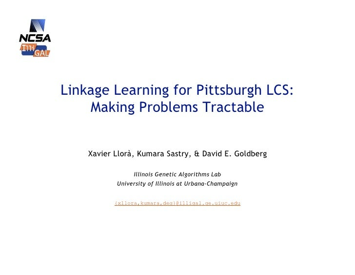 Linkage Learning for Pittsburgh LCS:     Making Problems Tractable       Xavier Llorà, Kumara Sastry, & David E. Goldberg ...
