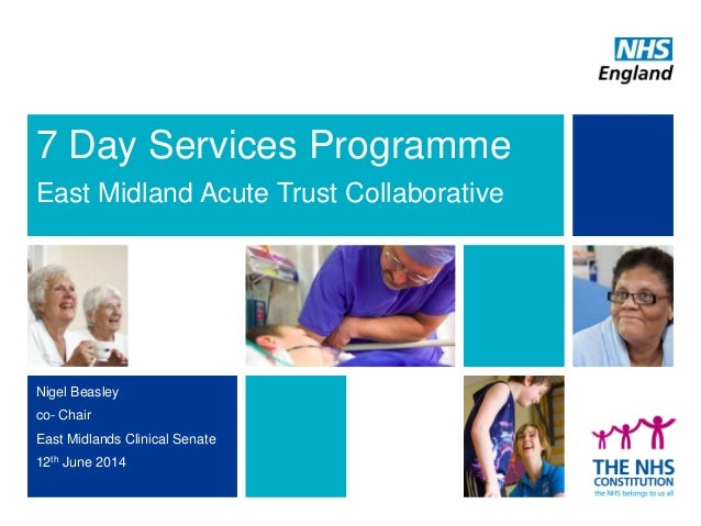 7 Day Services Programme East Midland Acute Trust Collaborative Nigel Beasley co- Chair East Midlands Clinical Senate 12th...