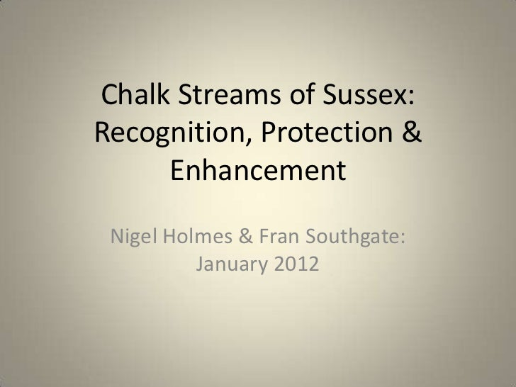 Chalk Streams of Sussex:Recognition, Protection &     Enhancement Nigel Holmes & Fran Southgate:          January 2012