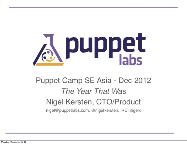 Puppet Camp SE Asia - Dec 2012                               The Year That Was                           Nigel Kersten, CT...