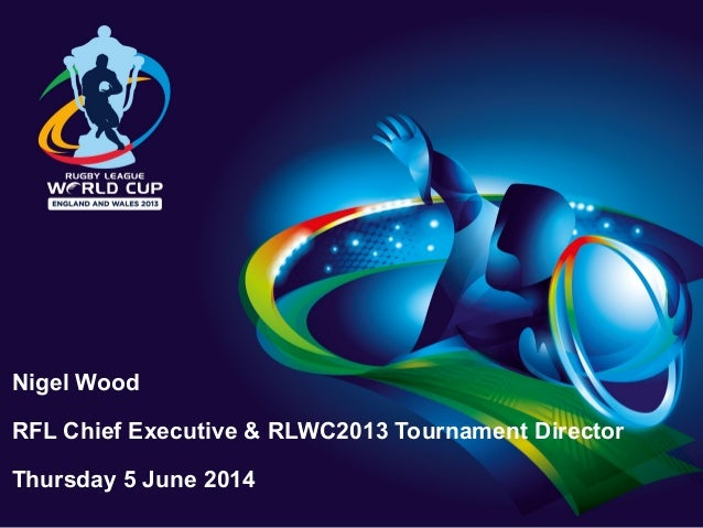Nigel Wood RFL Chief Executive & RLWC2013 Tournament Director Thursday 5 June 2014