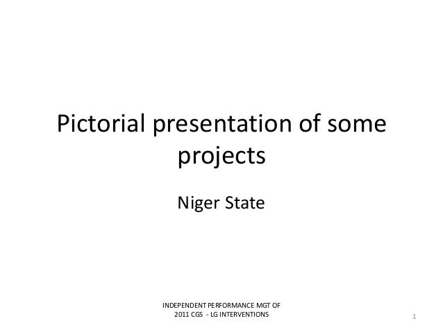 Pictorial presentation of someprojectsNiger StateINDEPENDENT PERFORMANCE MGT OF2011 CGS - LG INTERVENTIONS 1