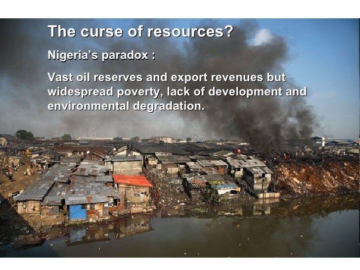 The curse of resources? Nigeria's paradox :  Vast oil reserves and export revenues but widespread poverty, lack of develop...