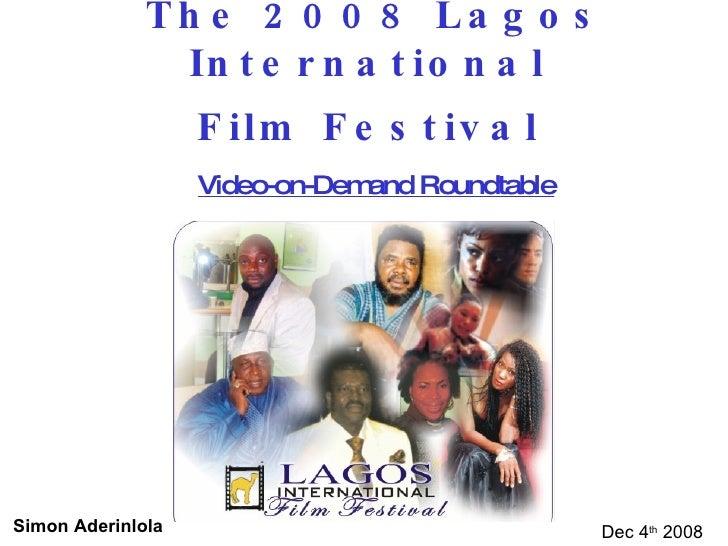 The 2008 Lagos International  Film Festival   Video-on-Demand Roundtable Dec 4 th  2008 Simon Aderinlola