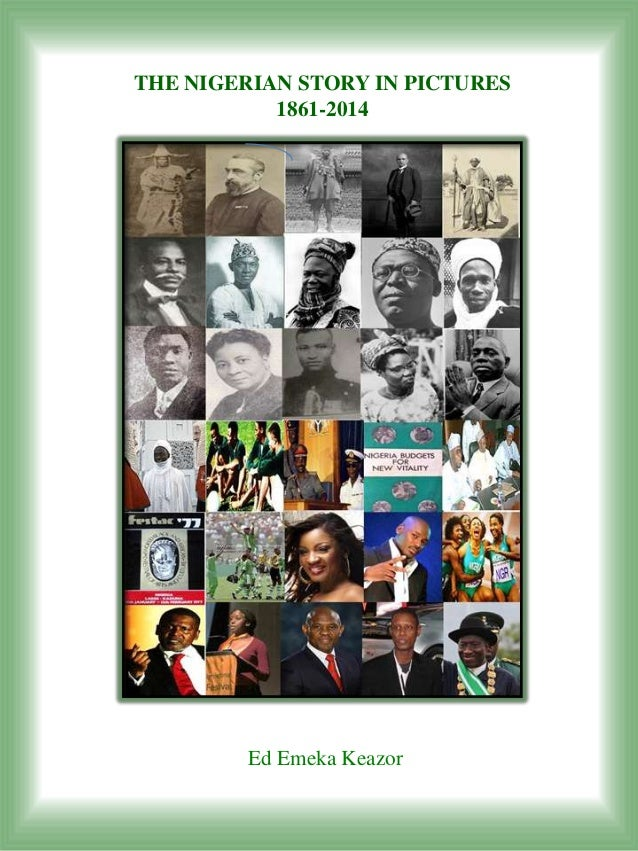 THE NIGERIAN STORY IN PICTURES           1861-2014         Ed Emeka Keazor