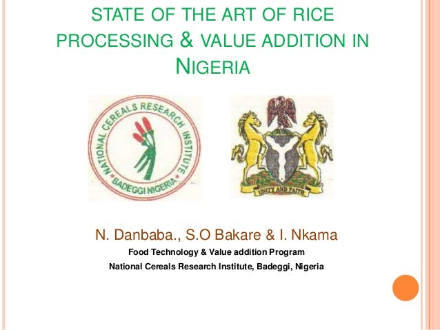 STATE OF THE ART OF RICEPROCESSING          & VALUE ADDITION IN                    NIGERIA   N. Danbaba., S.O Bakare & I. ...