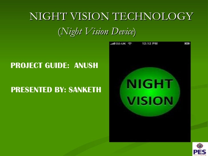 <ul><li>NIGHT VISION TECHNOLOGY </li></ul><ul><li>( Night Vision Device )  </li></ul>PROJECT GUIDE:  ANUSH PRESENTED BY: S...