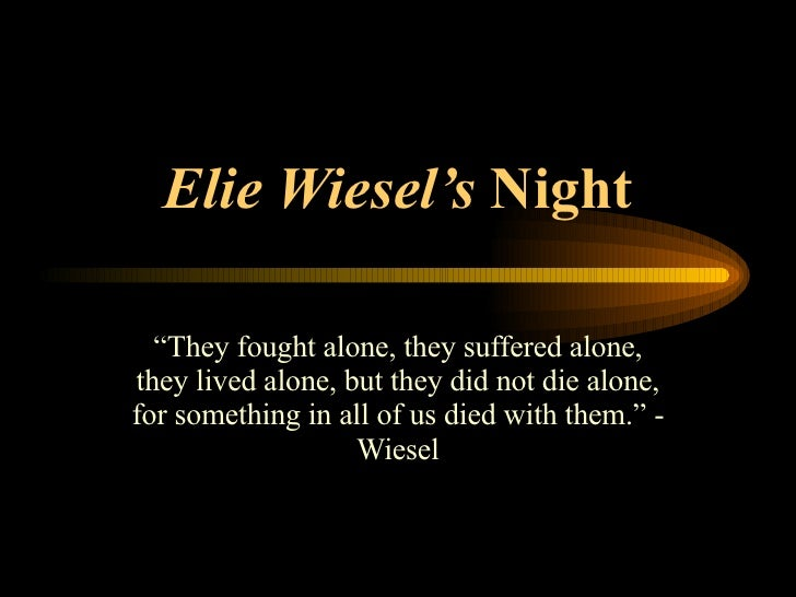 "Elie Wiesel's  Night "" They fought alone, they suffered alone, they lived alone, but they did not die alone, for something..."