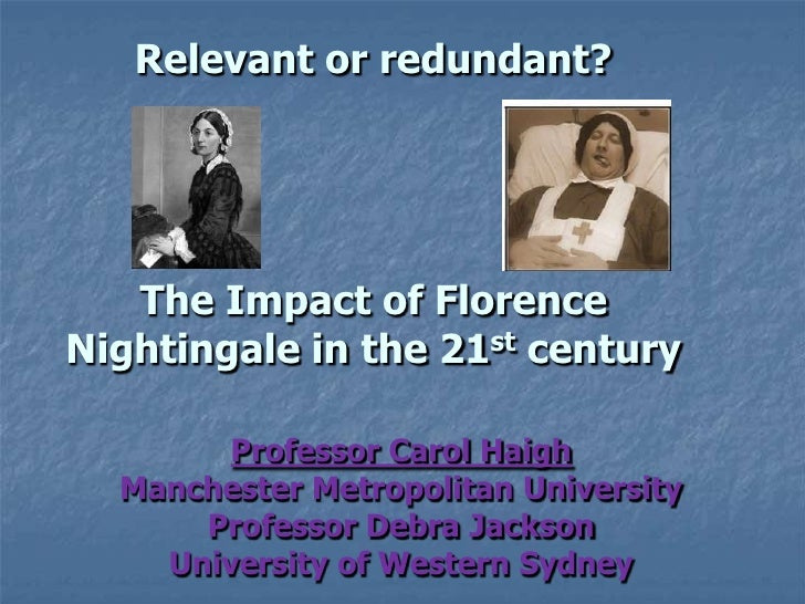 Relevant or redundant? The Impact of Florence Nightingale in the 21st century <br />Professor Carol Haigh<br />Manchester ...