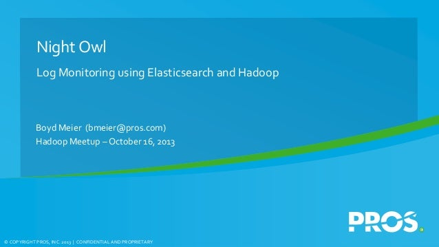 Night Owl Log Monitoring using Elasticsearch and Hadoop  Boyd Meier (bmeier@pros.com) Hadoop Meetup – October 16, 2013  © ...