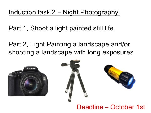 Induction task 2 – Night Photography Part 1, Shoot a light painted still life. Part 2, Light Painting a landscape and/or s...