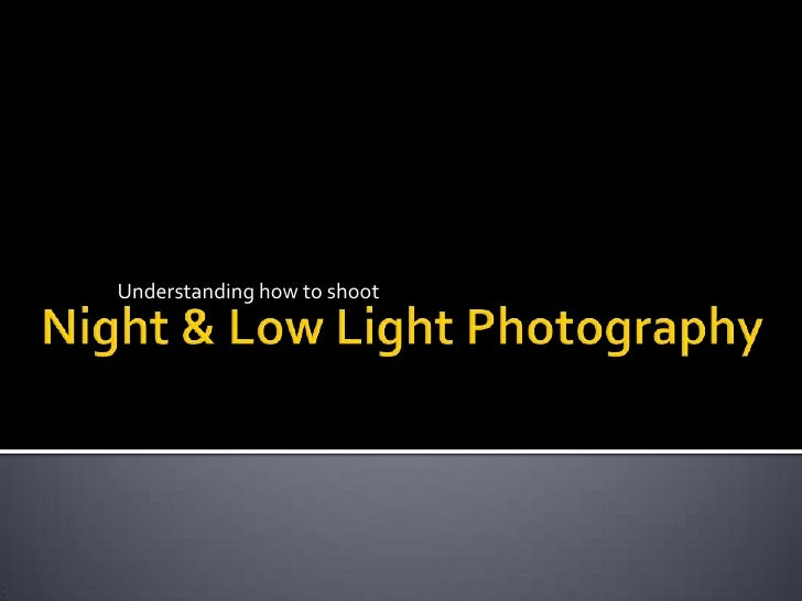 Understanding how to shoot<br />Night & Low Light Photography<br />