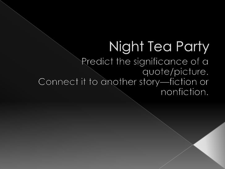 Night Tea Party<br />Predict the significance of a quote/picture.<br />Connect it to another story—fiction or nonfiction.<...