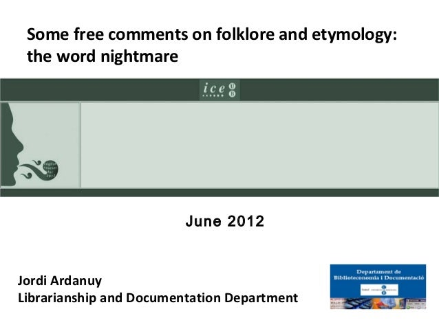 Some free comments on folklore and etymology: the word nightmare                         June 2012Jordi ArdanuyLibrariansh...
