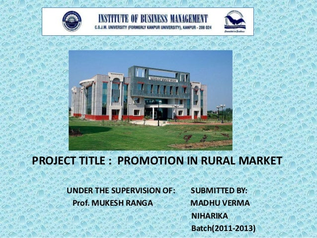 PROJECT TITLE : PROMOTION IN RURAL MARKET     UNDER THE SUPERVISION OF:   SUBMITTED BY:      Prof. MUKESH RANGA         MA...