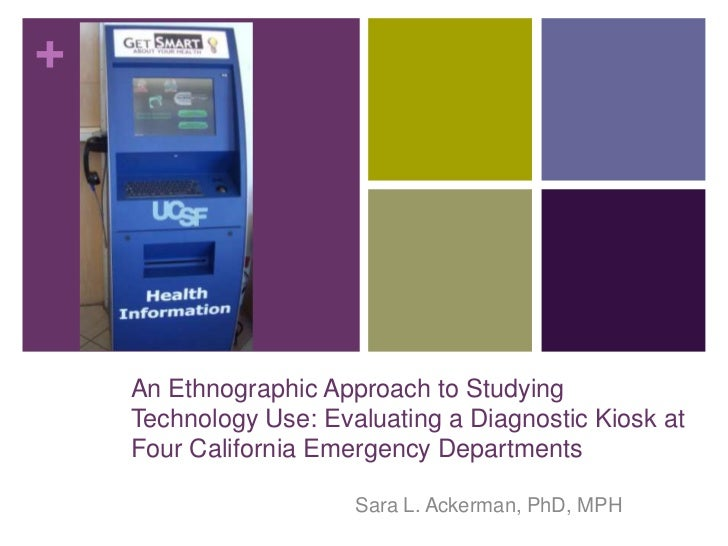 +    An Ethnographic Approach to Studying    Technology Use: Evaluating a Diagnostic Kiosk at    Four California Emergency...