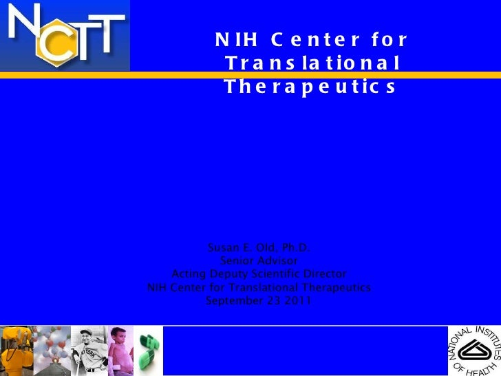 NIH Center for Translational Therapeutics NIH Drug Discovery and Development NCTT and CTSAs Susan E. Old, Ph.D. Senior Adv...