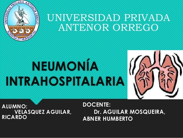 NEUMONÍA INTRAHOSPITALARIA UNIVERSIDAD PRIVADA ANTENOR ORREGO DOCENTE: Dr. AGUILAR MOSQUEIRA, ABNER HUMBERTO ALUMNO: VELAS...