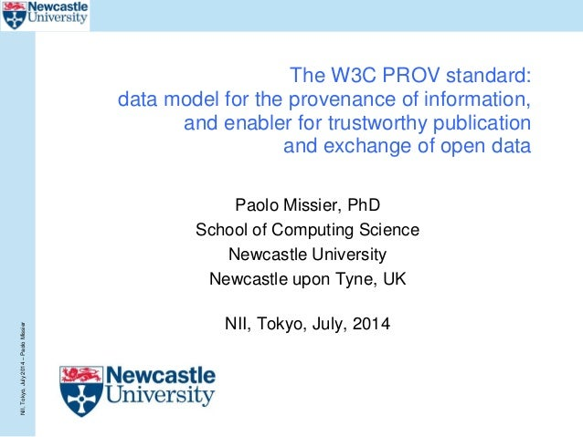 NII,Tokyo,July2014–PaoloMissier The W3C PROV standard: data model for the provenance of information, and enabler for trust...