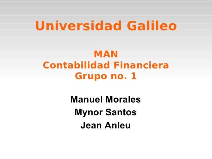 Universidad Galileo MAN Contabilidad Financiera Grupo no. 1 Manuel Morales Mynor Santos Jean Anleu