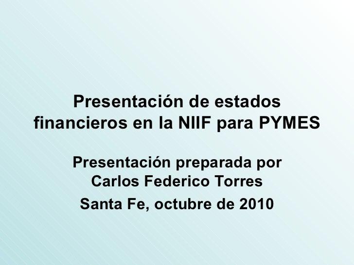 Presentación de estados financieros en la NIIF para PYMES Presentación preparada por Carlos Federico Torres Santa Fe, octu...