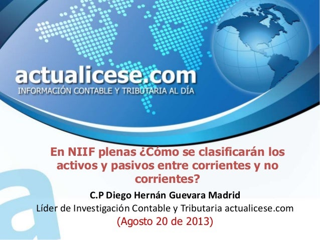 En NIIF plenas ¿Cómo se clasificarán los activos y pasivos entre corrientes y no corrientes? C.P Diego Hernán Guevara Madr...