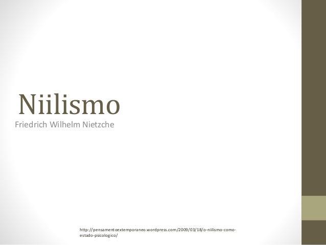 NiilismoFriedrich Wilhelm Nietzche http://pensamentoextemporaneo.wordpress.com/2009/03/18/o-niilismo-como- estado-psicolog...