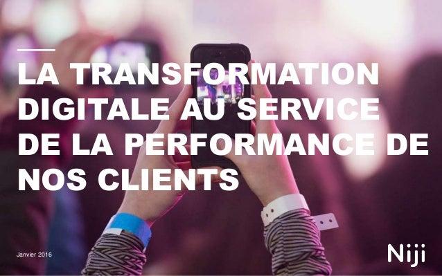 LA TRANSFORMATION DIGITALE AU SERVICE DE LA PERFORMANCE DE NOS CLIENTS Janvier 2016