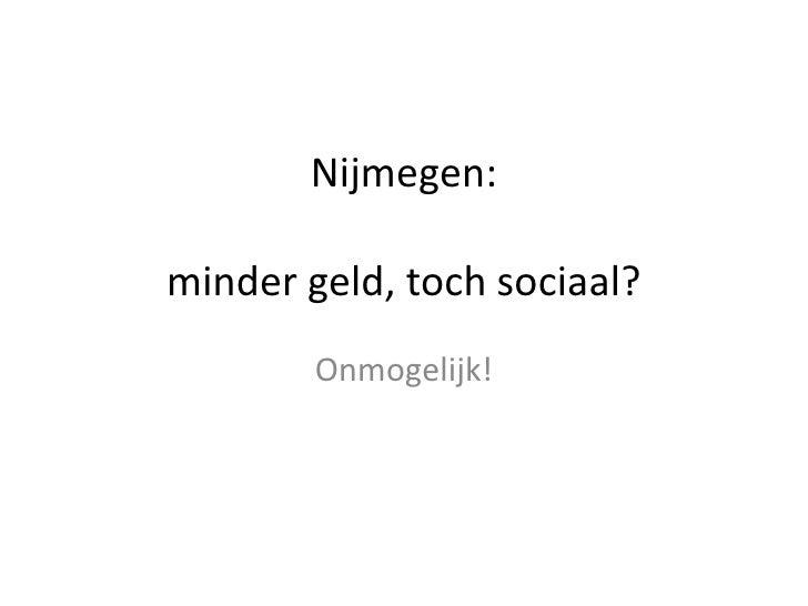 Nijmegen:minder geld, toch sociaal?<br />Onmogelijk!<br />