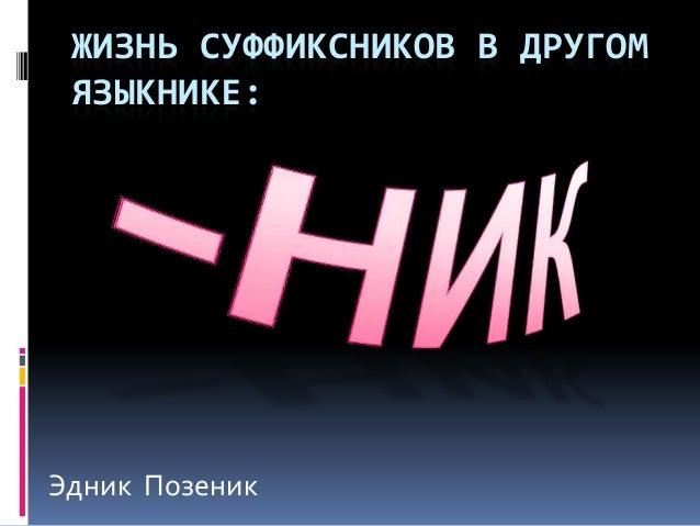 ЖИЗНЬ СУФФИКСНИКОВ В ДРУГОМ ЯЗЫКНИКЕ:Эдник Позеник