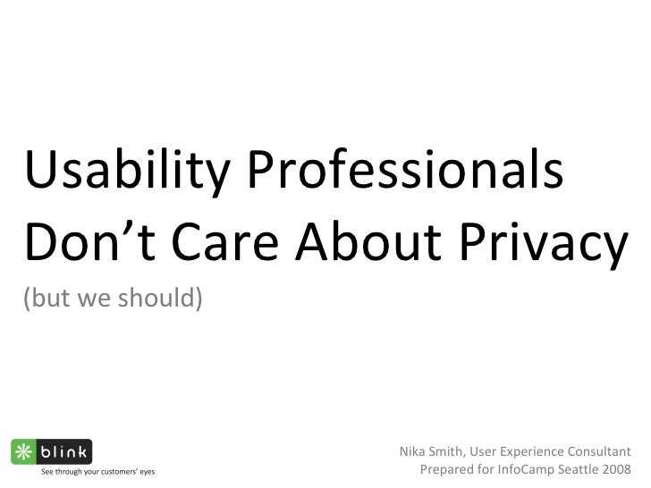Usability Professionals Don't Care About Privacy (but we should) Nika Smith, User Experience Consultant Prepared for InfoC...