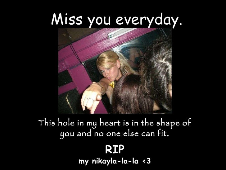 Miss you everyday. This hole in my heart is in the shape of you and no one else can fit. RIP my nikayla-la-la <3