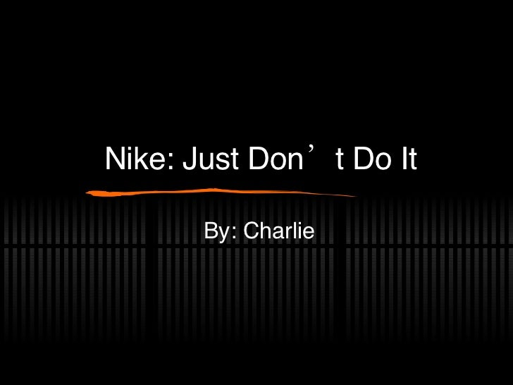Nike: Just Don't Do It By: Charlie