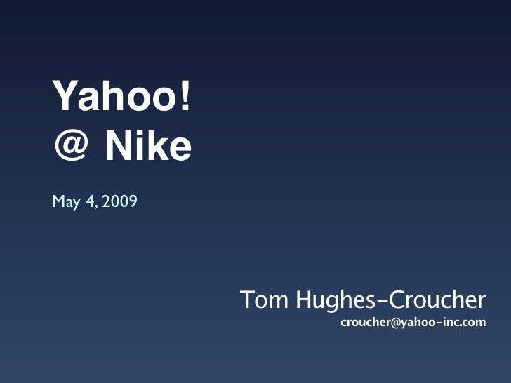 Yahoo! @ Nike May 4, 2009                   Tom Hughes-Croucher                      croucher@yahoo-inc.com