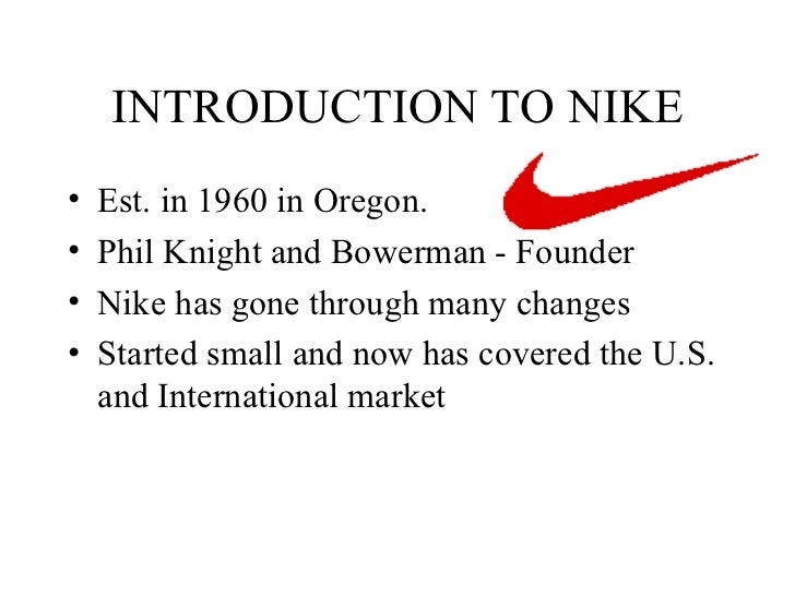 INTRODUCTION TO NIKE <ul><li>Est. in 1960 in Oregon. </li></ul><ul><li>Phil Knight and Bowerman - Founder </li></ul><ul><l...
