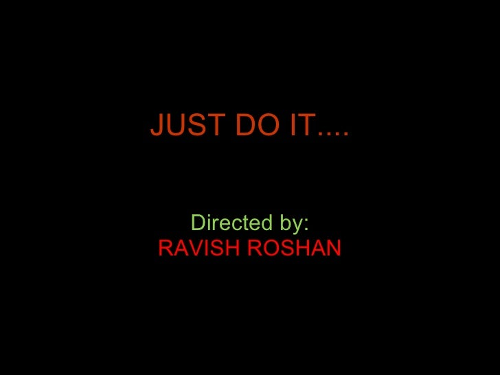 JUST DO IT.... Directed by: RAVISH ROSHAN