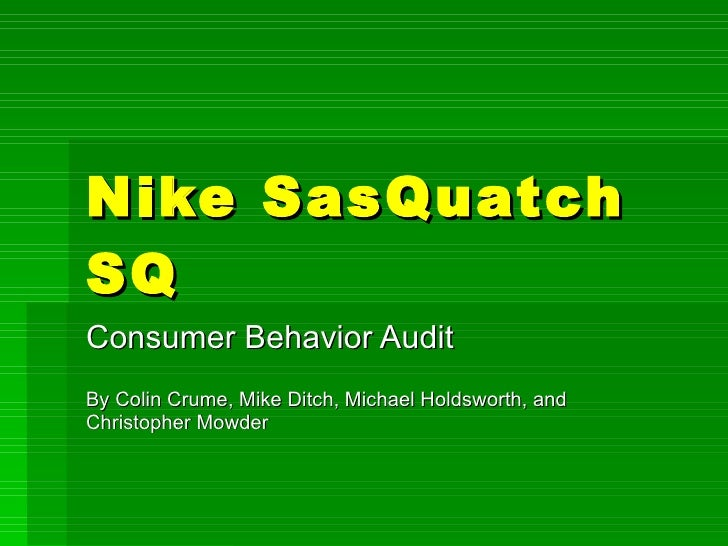 Nike SasQuatch SQ Consumer Behavior Audit By Colin Crume, Mike Ditch, Michael Holdsworth, and Christopher Mowder