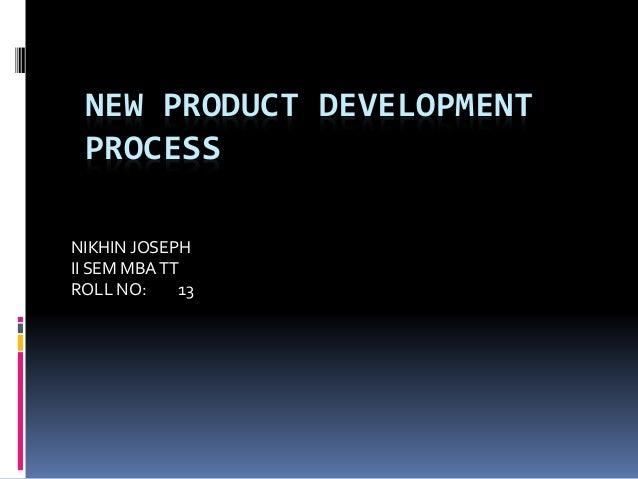 NEW PRODUCT DEVELOPMENT PROCESS NIKHIN JOSEPH II SEM MBATT ROLL NO: 13