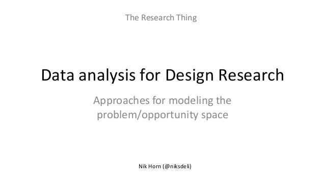 Data analysis for Design Research Approaches for modeling the problem/opportunity space Nik Horn (@niksdeli) The Research ...