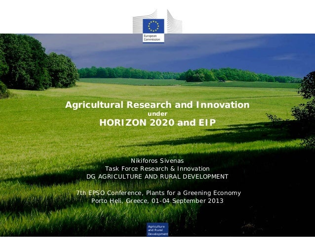 Agriculture and Rural Development Agricultural Research and Innovation under HORIZON 2020 and EIP Nikiforos Sivenas Task F...