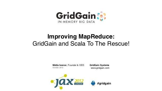 Improving MapReduce:GridGain and Scala To The Rescue!      Nikita Ivanov, Founder & CEO   GridGain Systems      October 20...