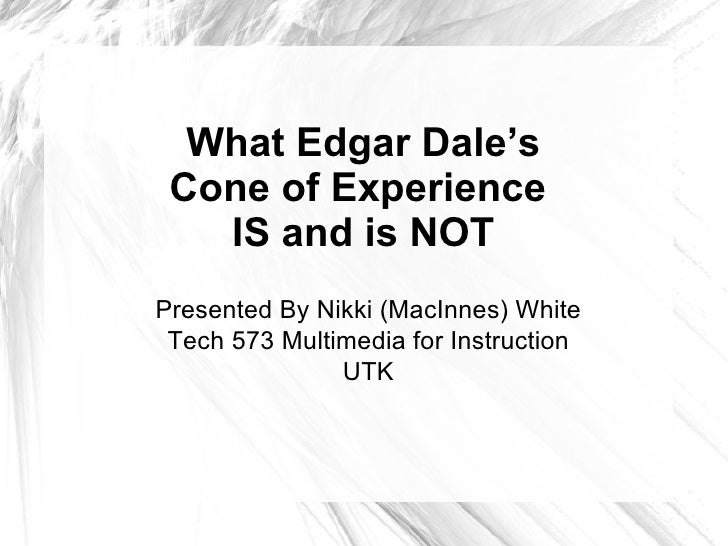 What Edgar Dale's Cone of Experience  IS and is NOT Presented By Nikki (MacInnes) White Tech 573 Multimedia for Instructio...