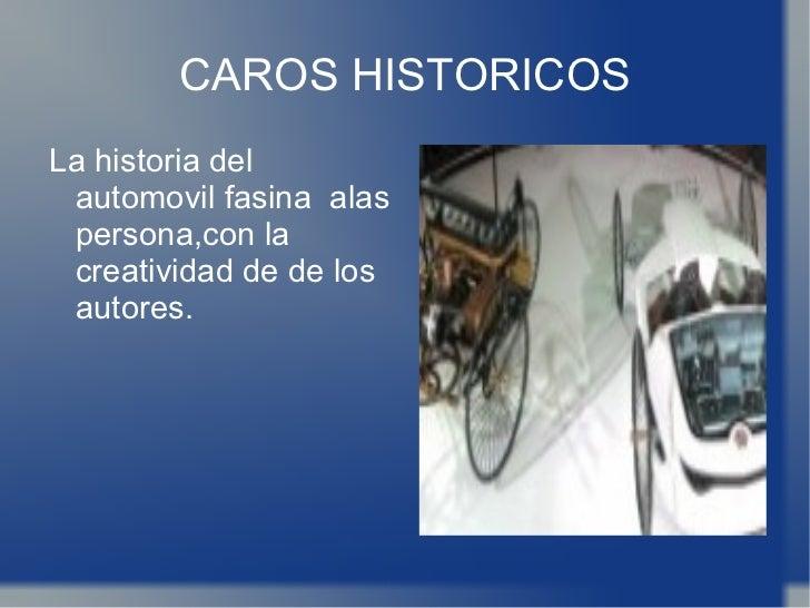 CAROS HISTORICOS <ul><li>La historia del automovil fasina  alas persona,con la creatividad de de los autores. </li></ul>