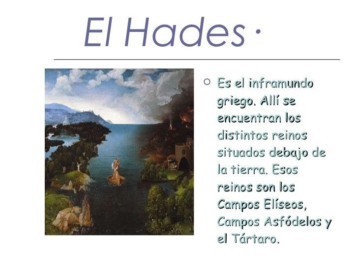 El Hades· <ul><li>Es el inframundo griego. Allí se encuentran los distintos reinos situados debajo de la tierra. Esos rein...