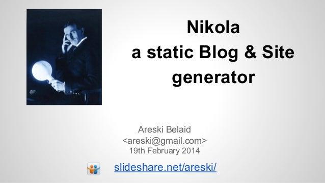Nikola a static Blog & Site generator Areski Belaid <areski@gmail.com> 19th February 2014  slideshare.net/areski/