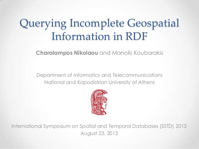 Querying Incomplete Geospatial Information in RDF Charalampos Nikolaou and Manolis Koubarakis  Department of Informatics a...